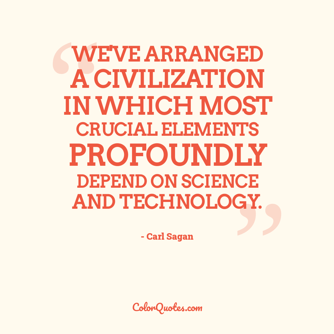 We've arranged a civilization in which most crucial elements profoundly depend on science and technology.