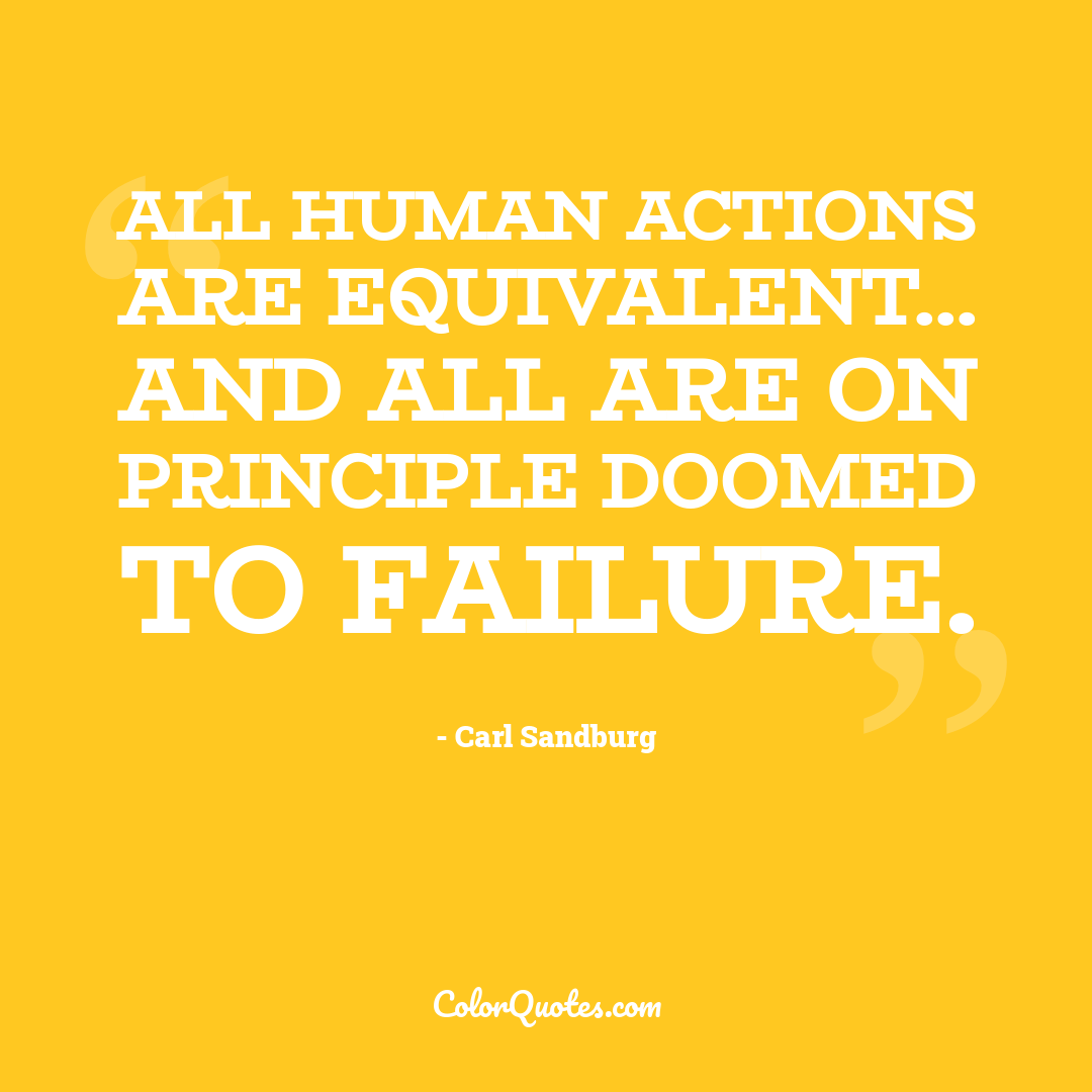 All human actions are equivalent... and all are on principle doomed to failure. by Carl Sandburg