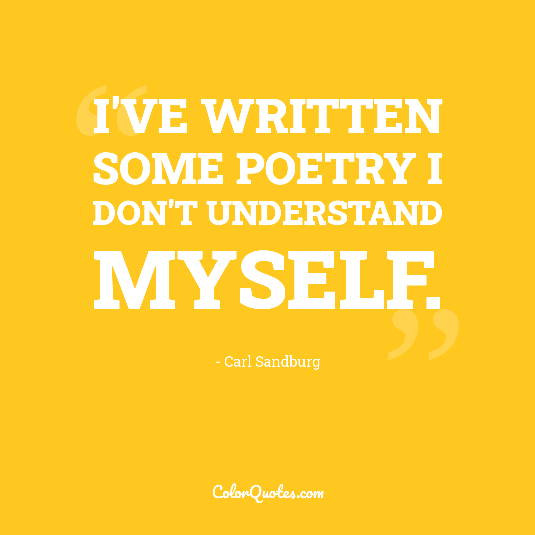 I've written some poetry I don't understand myself.