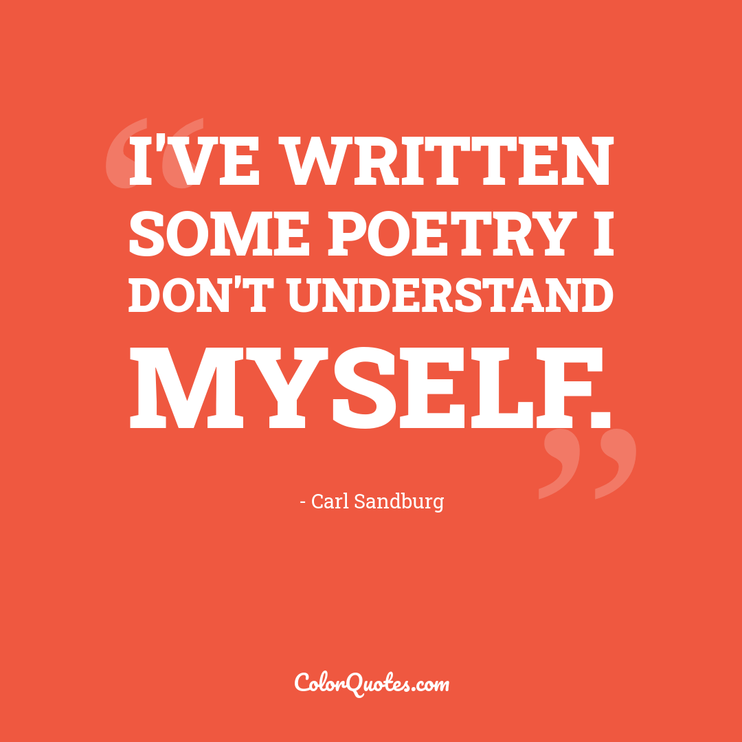 I've written some poetry I don't understand myself. by Carl Sandburg