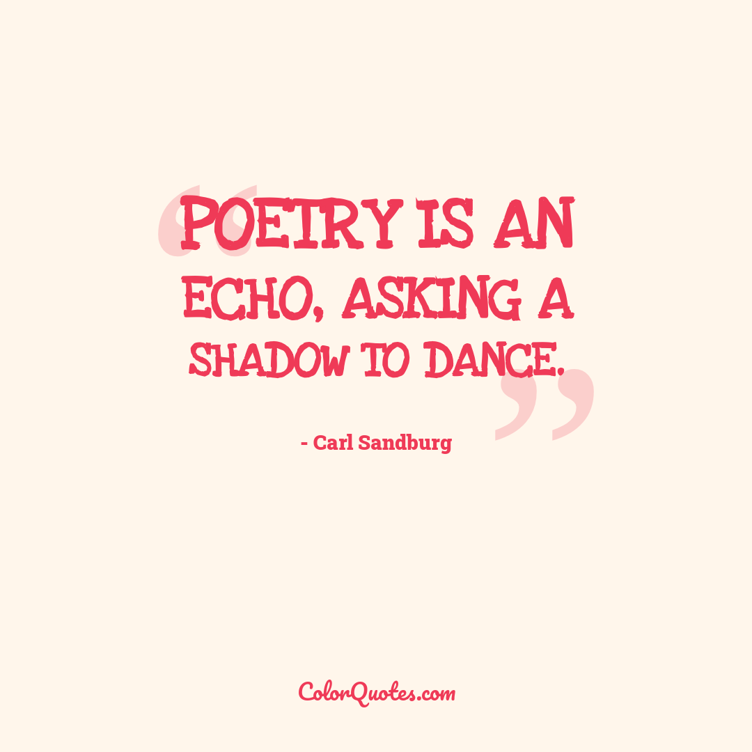 Poetry is an echo, asking a shadow to dance. by Carl Sandburg