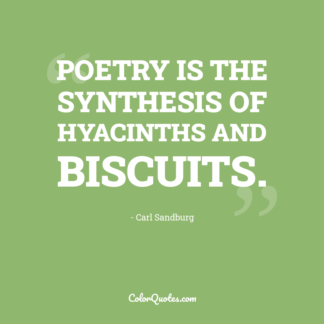 Poetry is the synthesis of hyacinths and biscuits. by Carl Sandburg