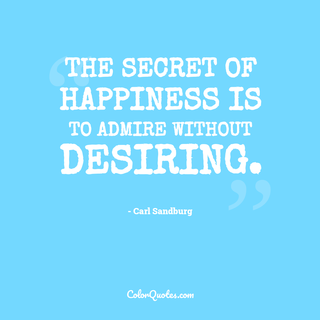 The secret of happiness is to admire without desiring. by Carl Sandburg