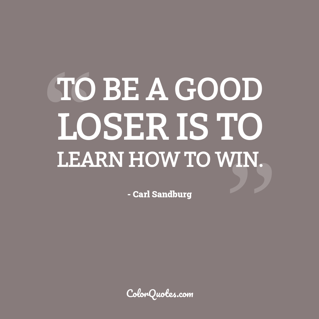 To be a good loser is to learn how to win. by Carl Sandburg
