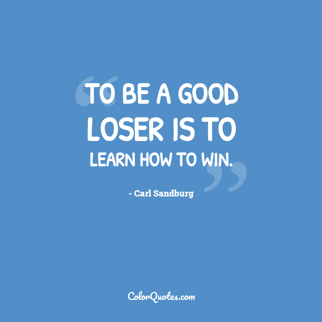 To be a good loser is to learn how to win.