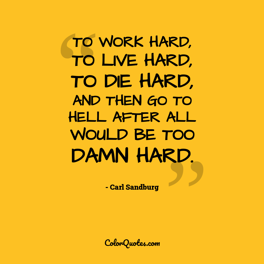 To work hard, to live hard, to die hard, and then go to hell after all would be too damn hard. by Carl Sandburg