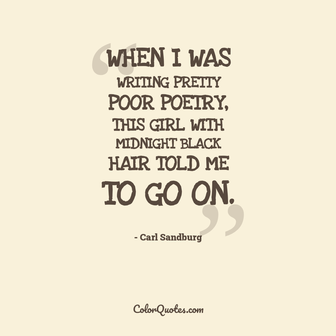 When I was writing pretty poor poetry, this girl with midnight black hair told me to go on. by Carl Sandburg