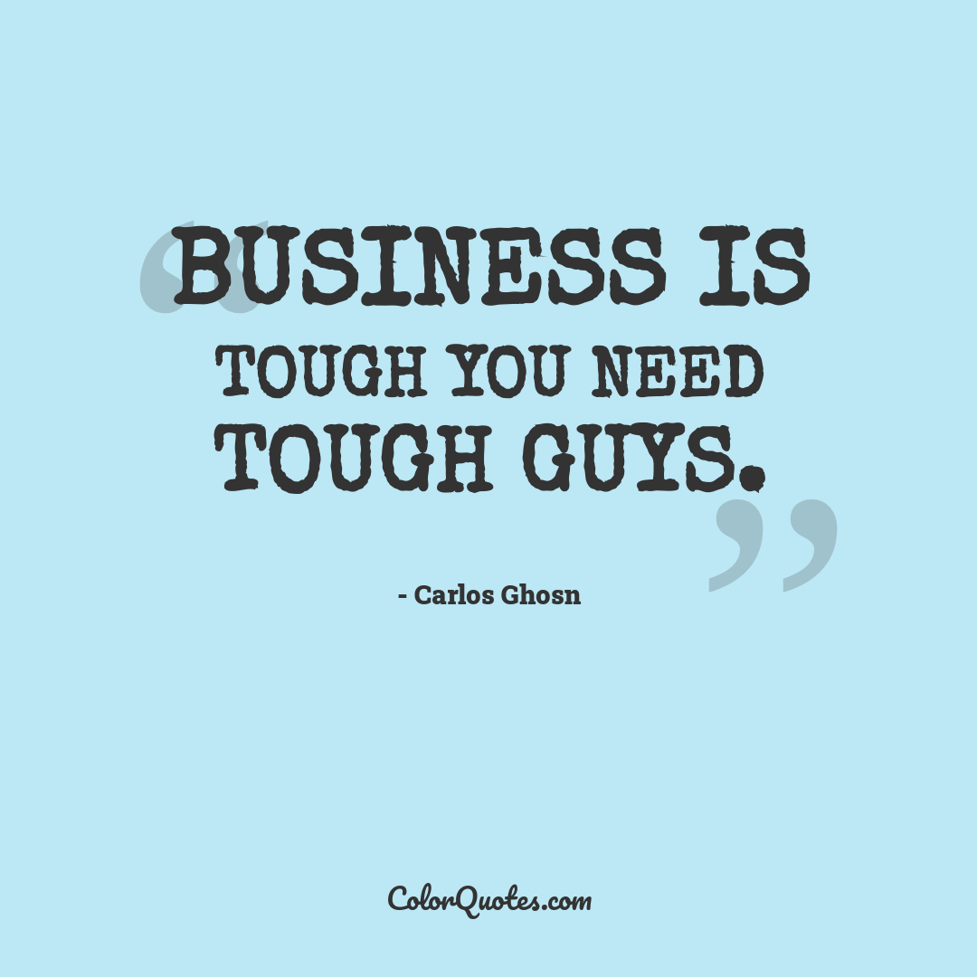 Business is tough you need tough guys.