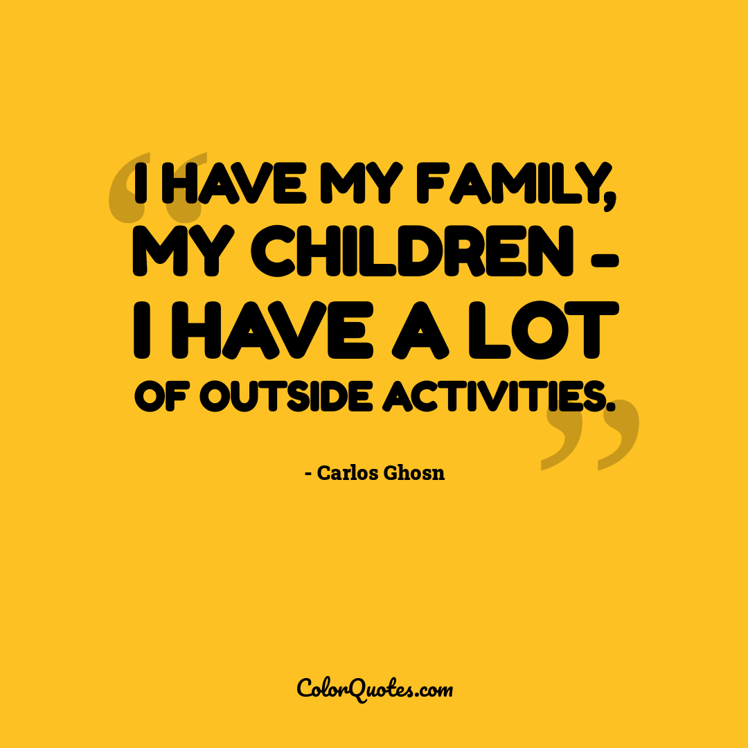 I have my family, my children - I have a lot of outside activities.