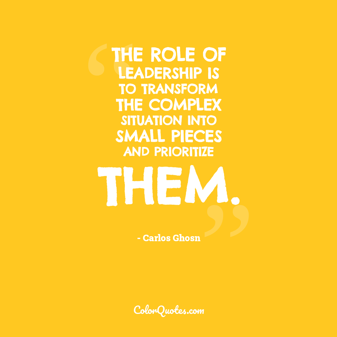 The role of leadership is to transform the complex situation into small pieces and prioritize them.