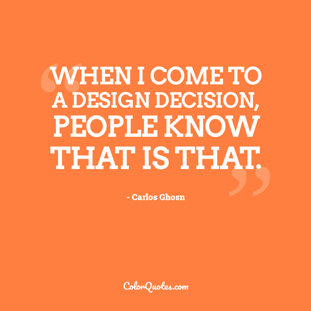 When I come to a design decision, people know that is that.