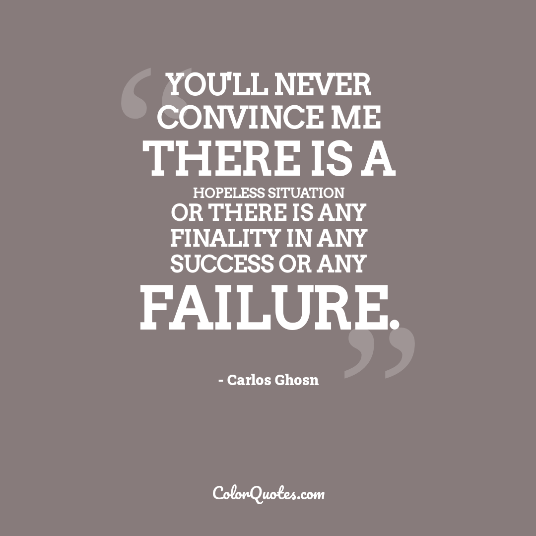 You'll never convince me there is a hopeless situation or there is any finality in any success or any failure.