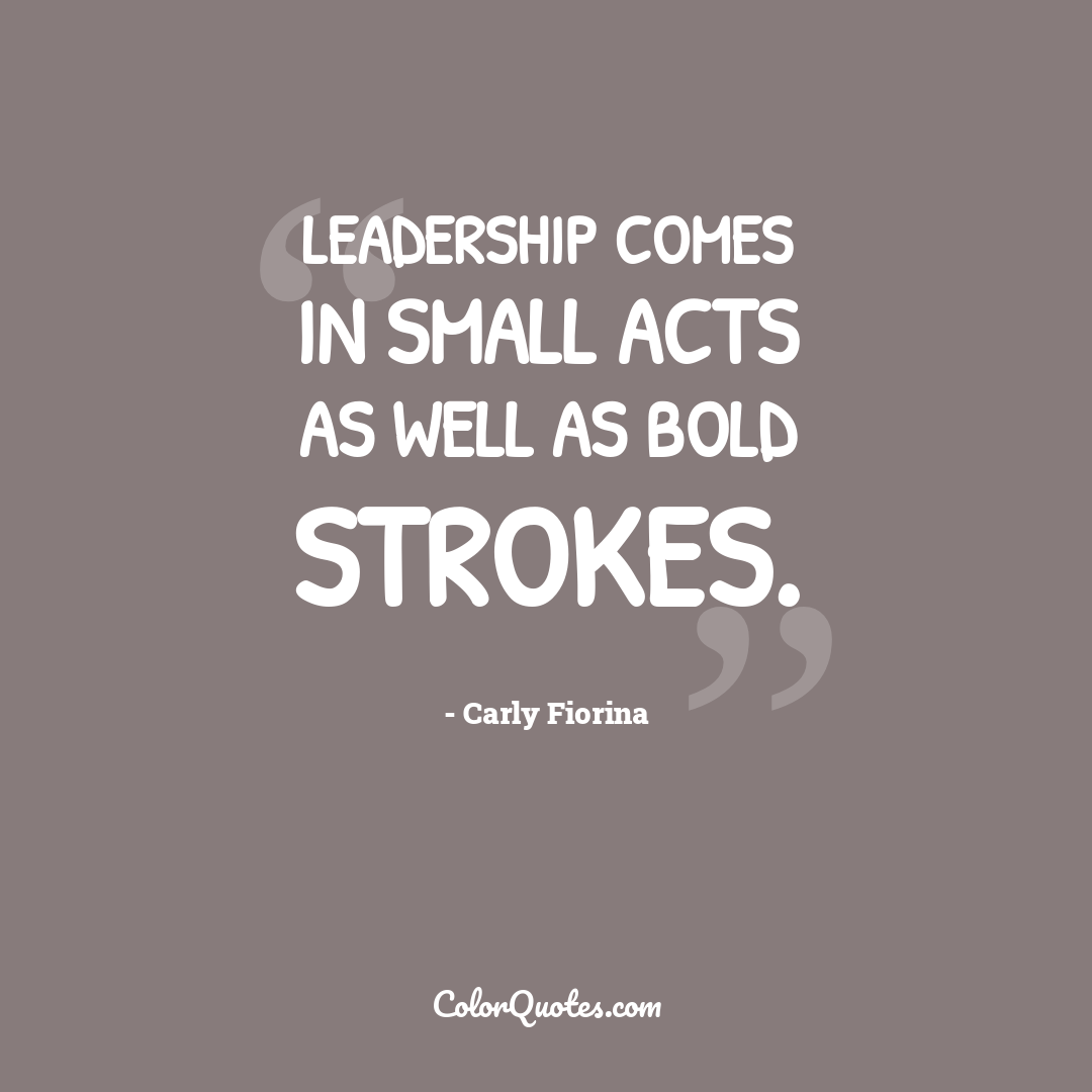 Leadership comes in small acts as well as bold strokes.