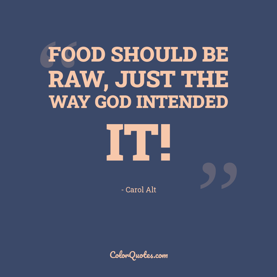 Food should be raw, just the way God intended it!