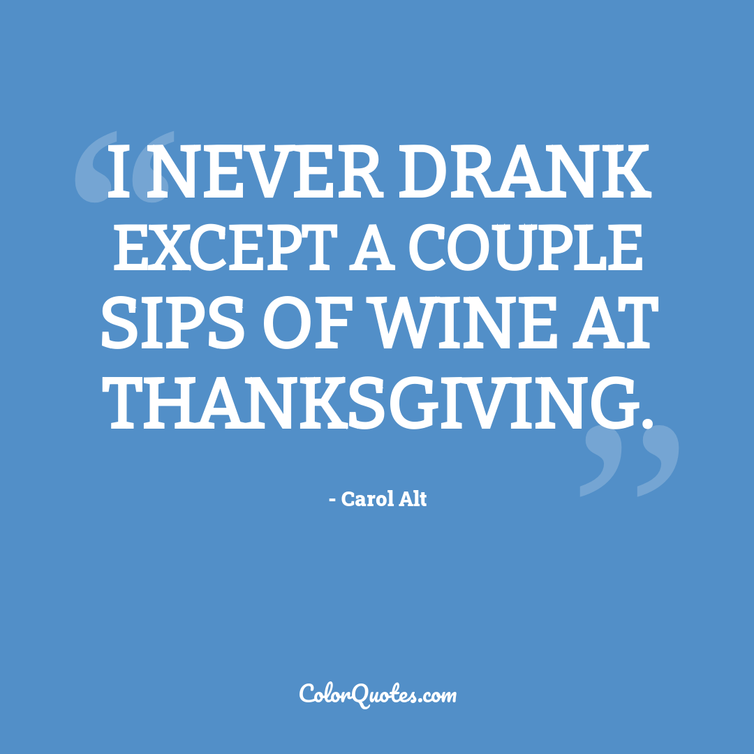 I never drank except a couple sips of wine at Thanksgiving.
