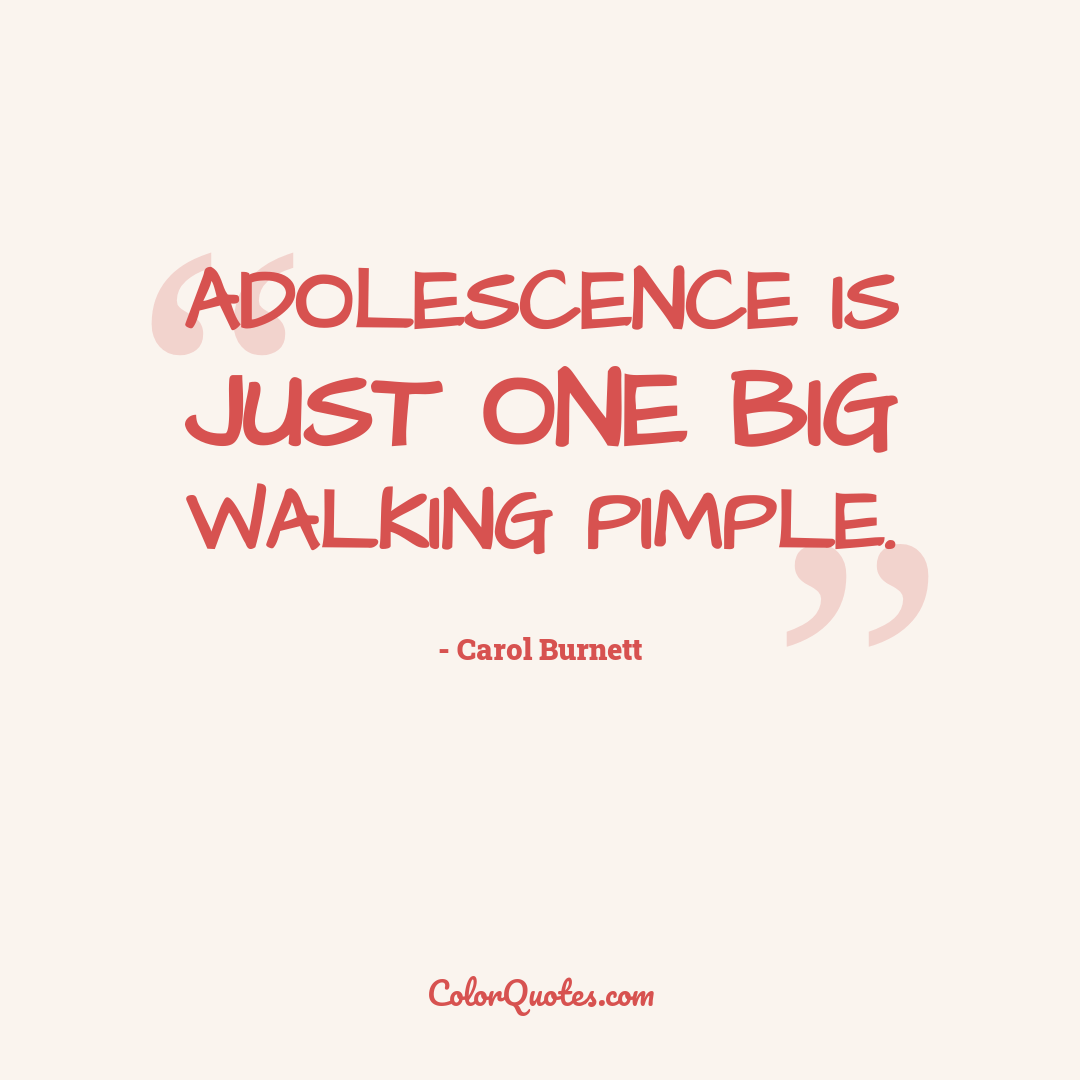 Adolescence is just one big walking pimple.