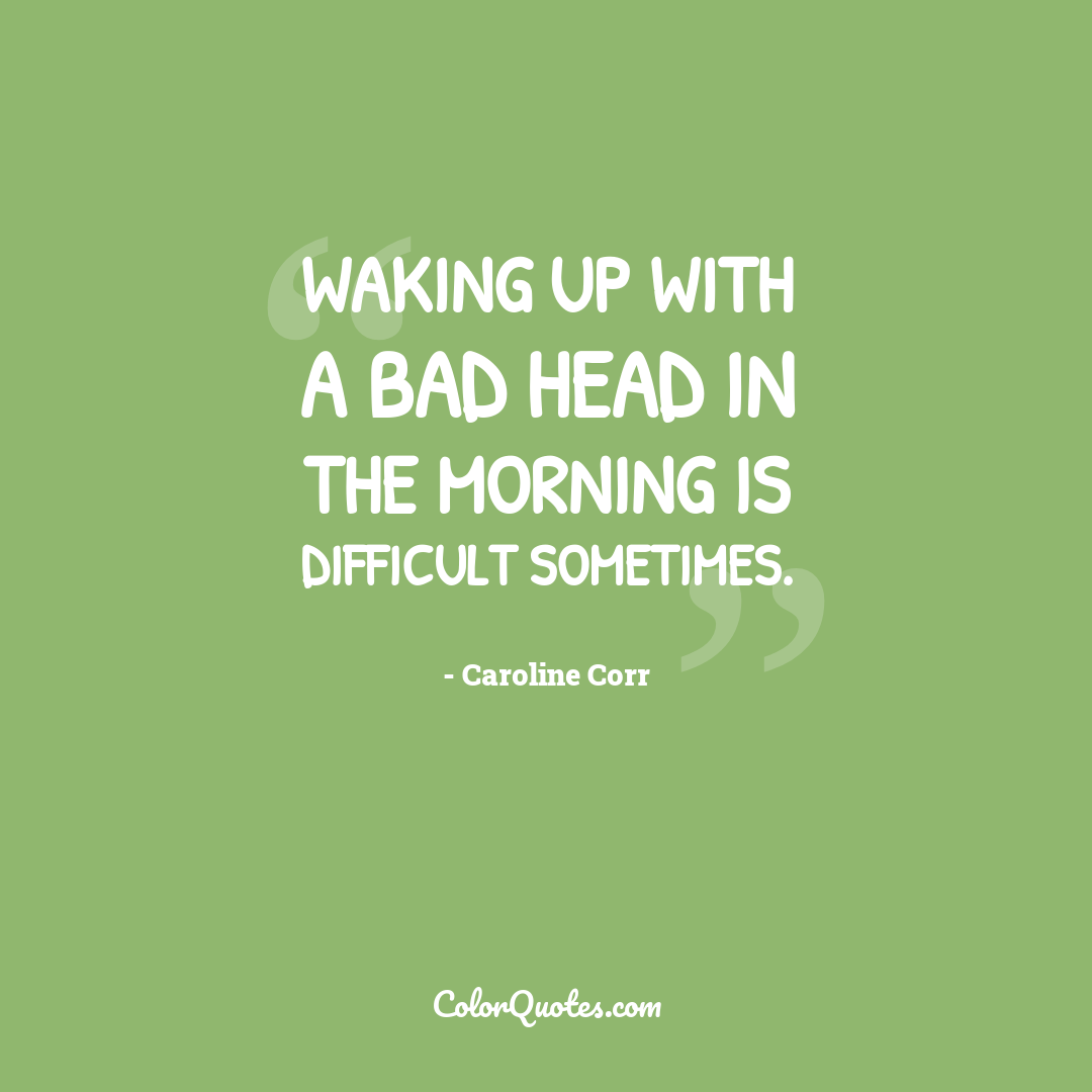 Waking up with a bad head in the morning is difficult sometimes.