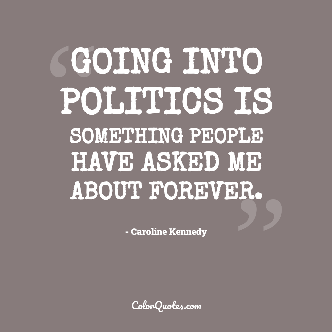 Going into politics is something people have asked me about forever.