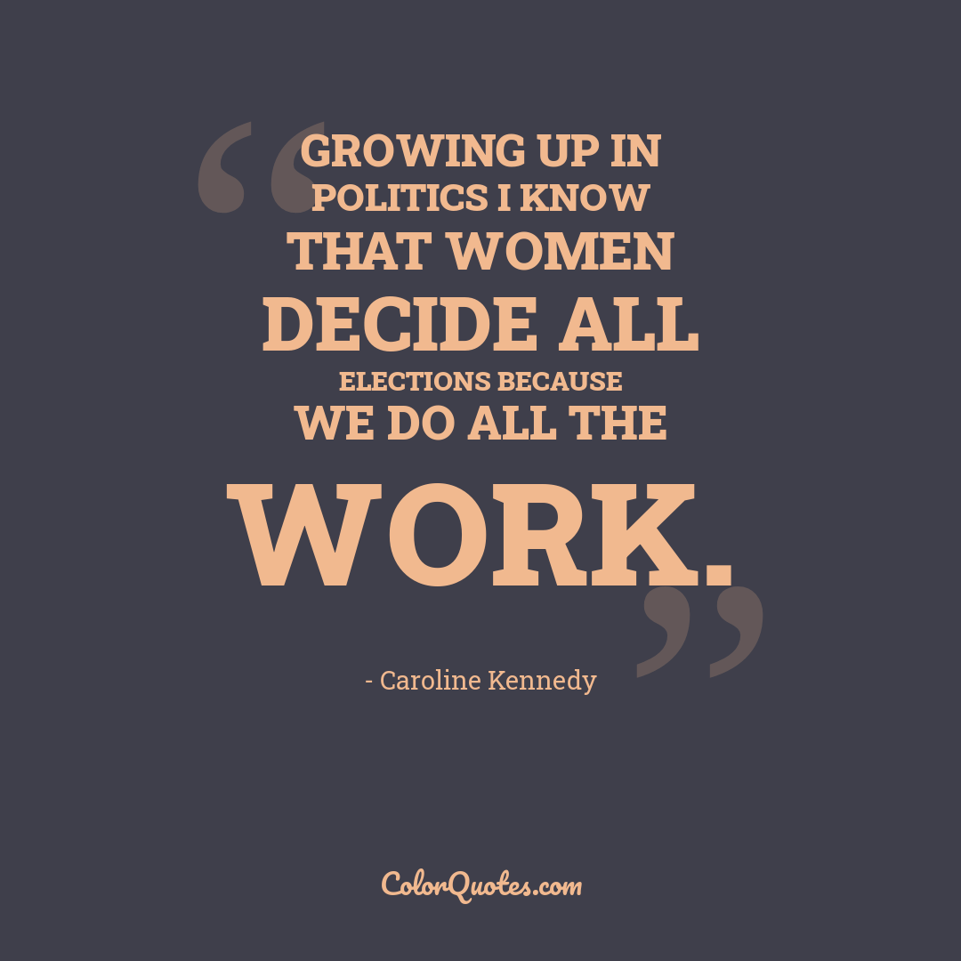 Growing up in politics I know that women decide all elections because we do all the work.