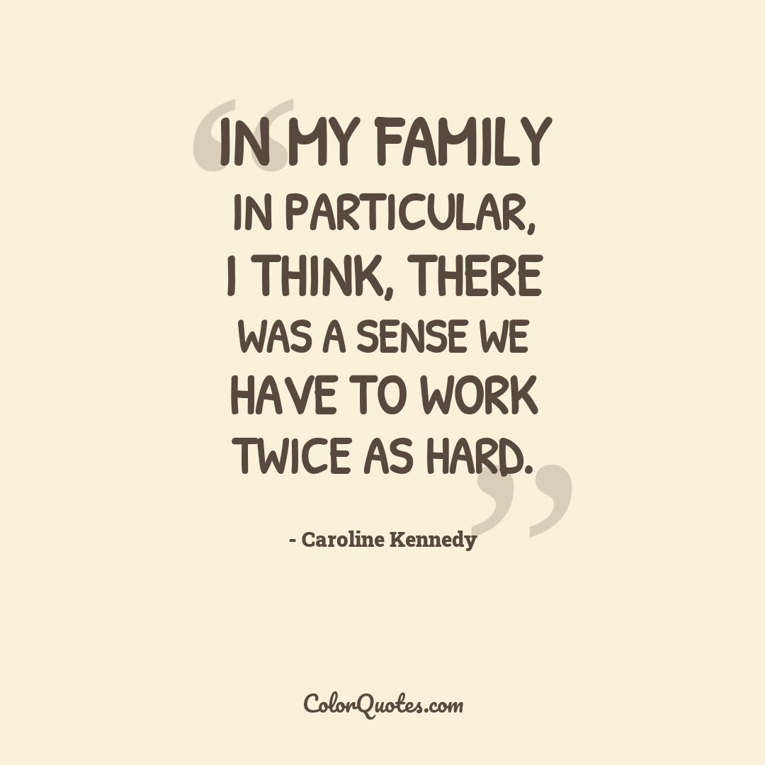 In my family in particular, I think, there was a sense we have to work twice as hard.
