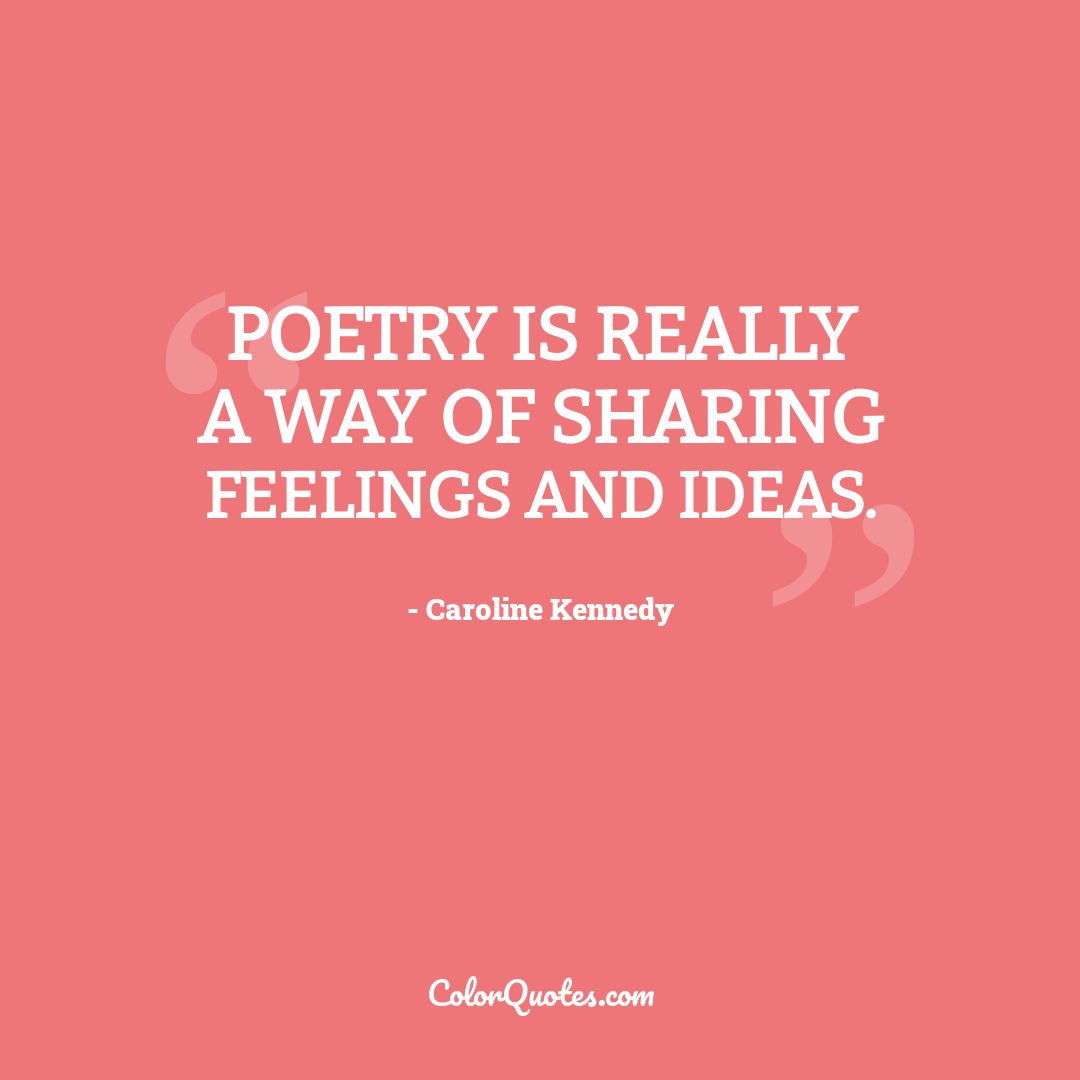 Poetry is really a way of sharing feelings and ideas.