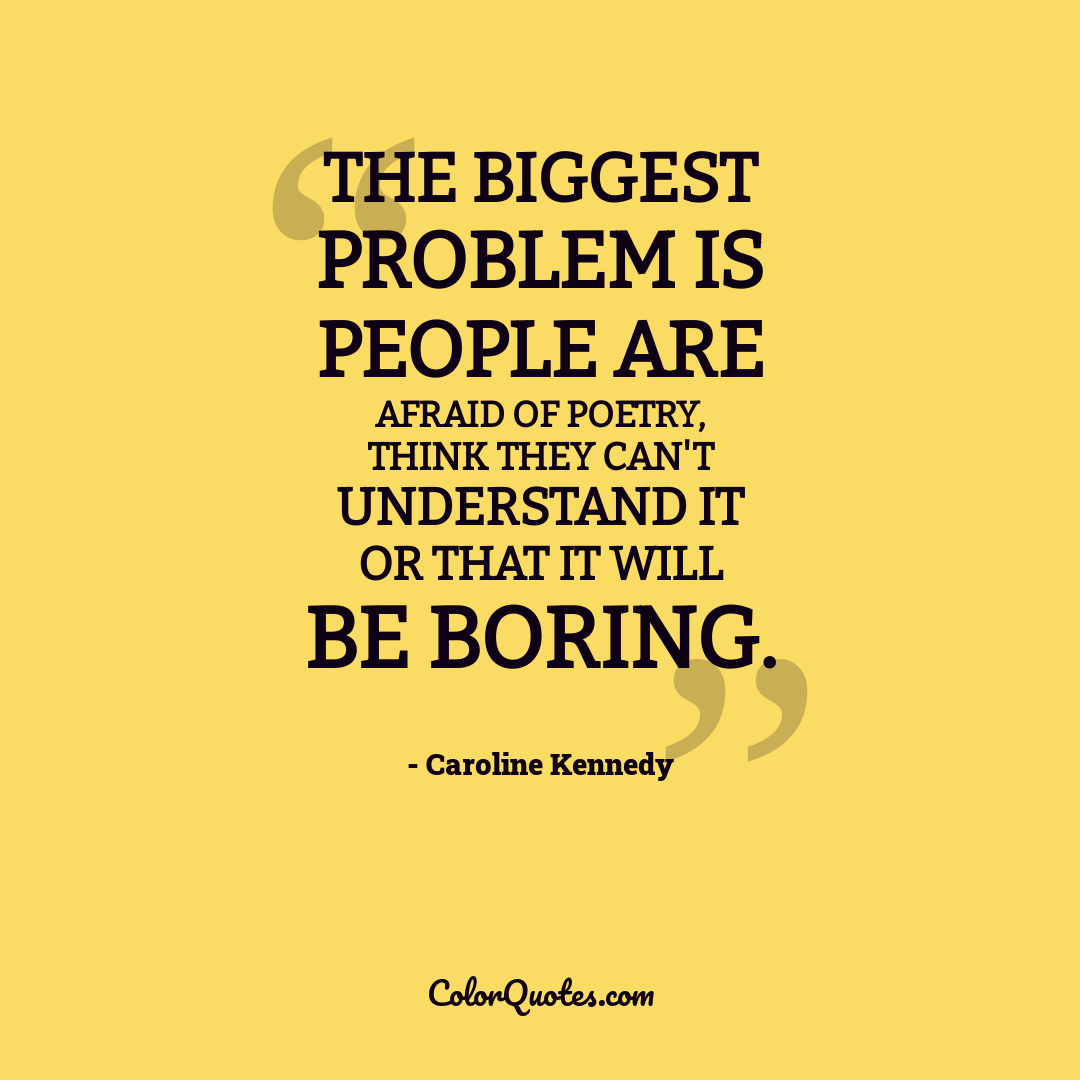 The biggest problem is people are afraid of poetry, think they can't understand it or that it will be boring.