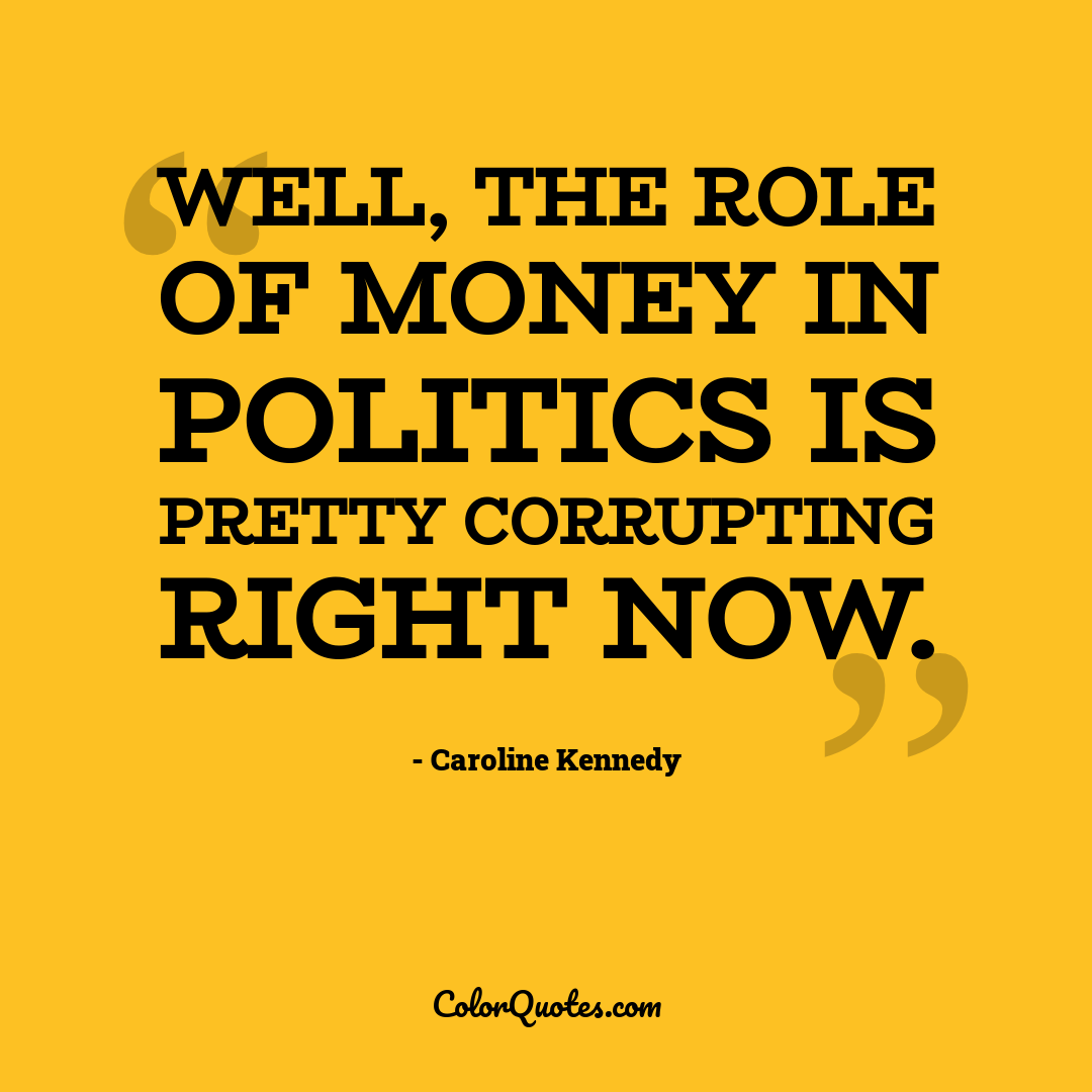 Well, the role of money in politics is pretty corrupting right now.