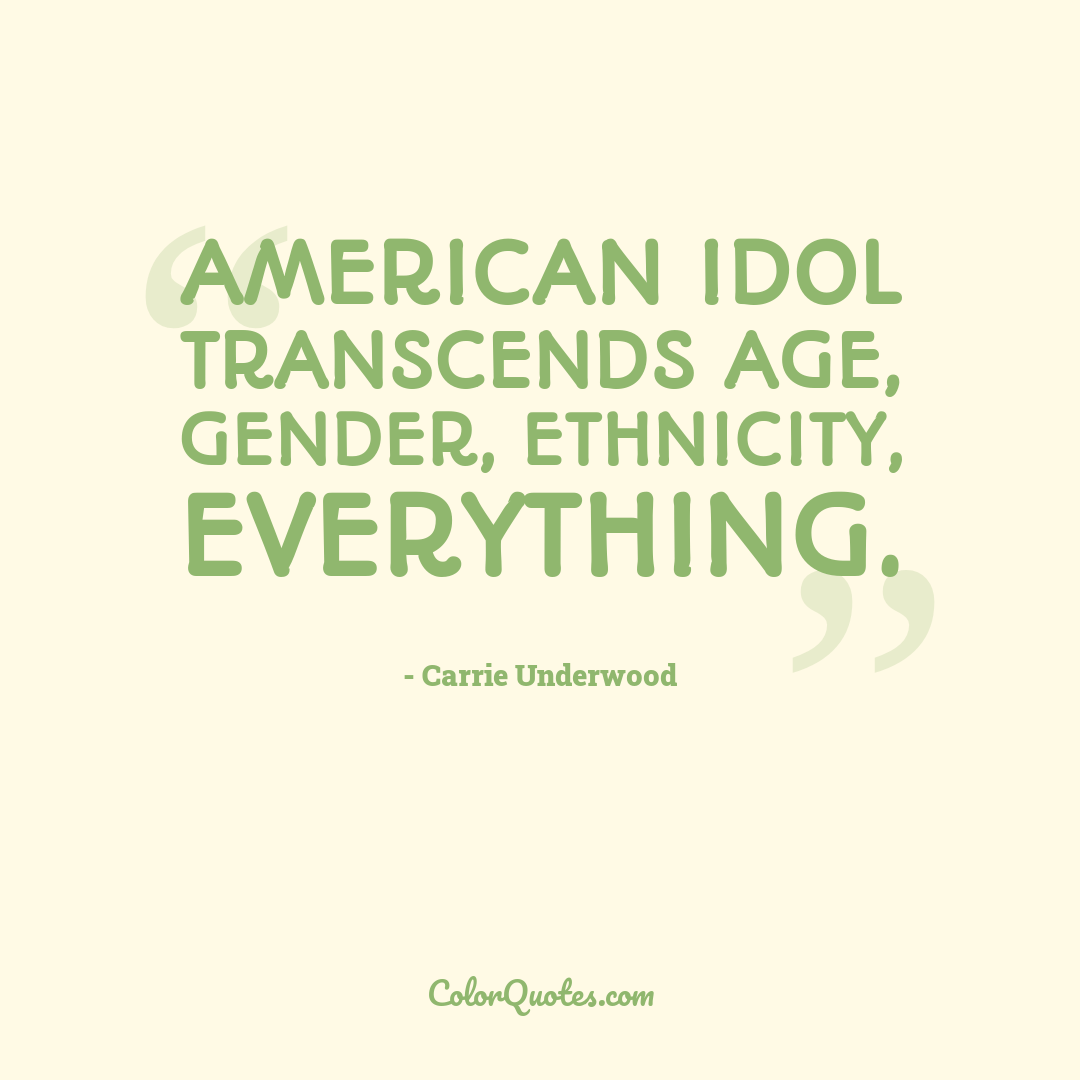 American Idol transcends age, gender, ethnicity, everything.