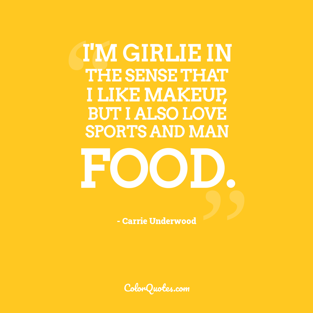 I'm girlie in the sense that I like makeup, but I also love sports and man food.