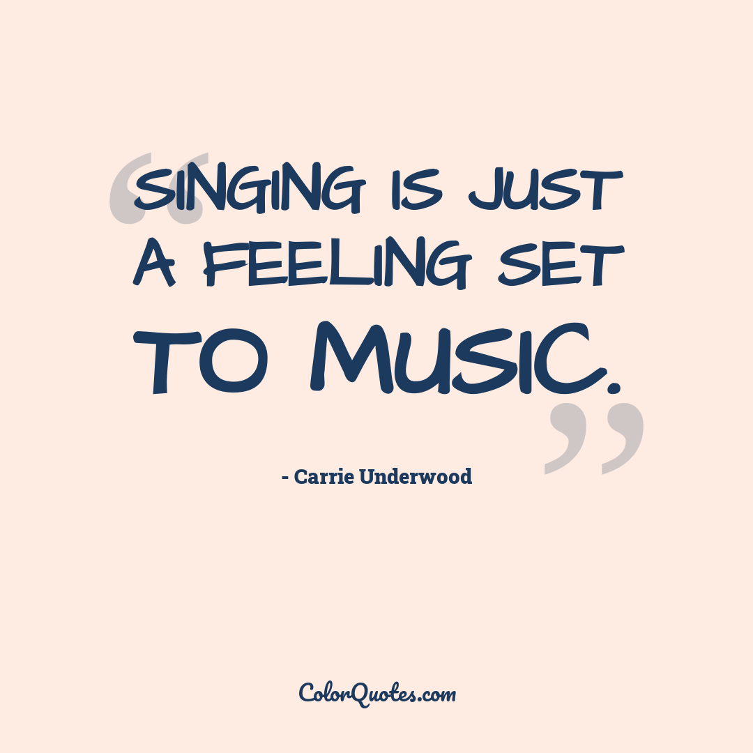 Singing is just a feeling set to music.