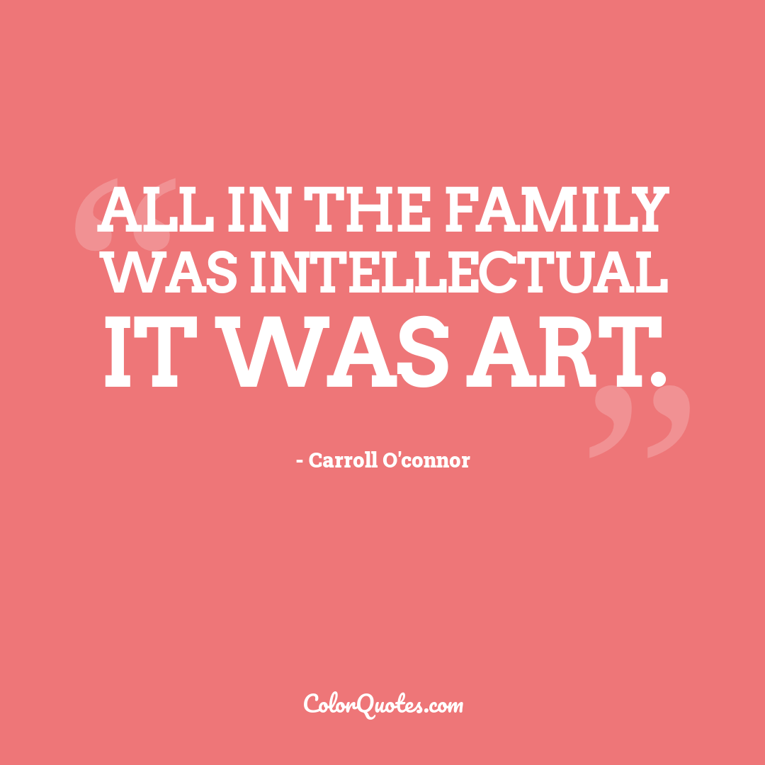 All in the Family was intellectual it was art.