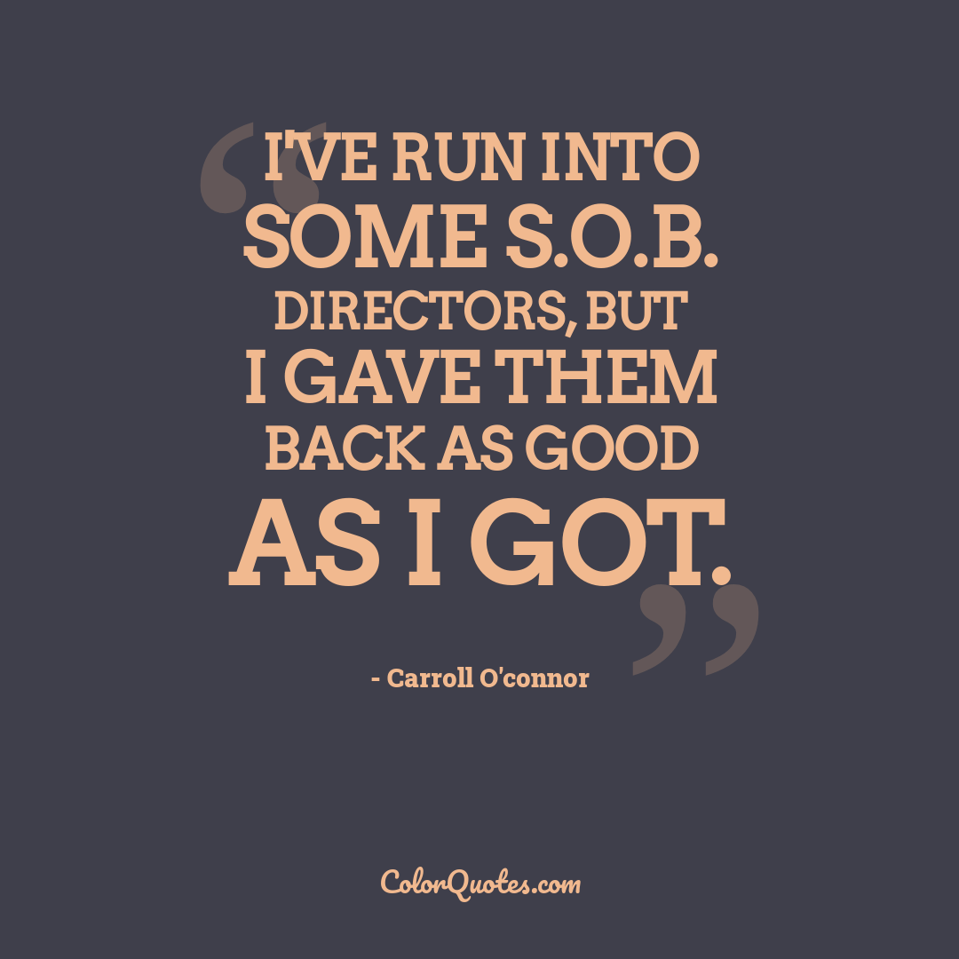 I've run into some S.O.B. directors, but I gave them back as good as I got.