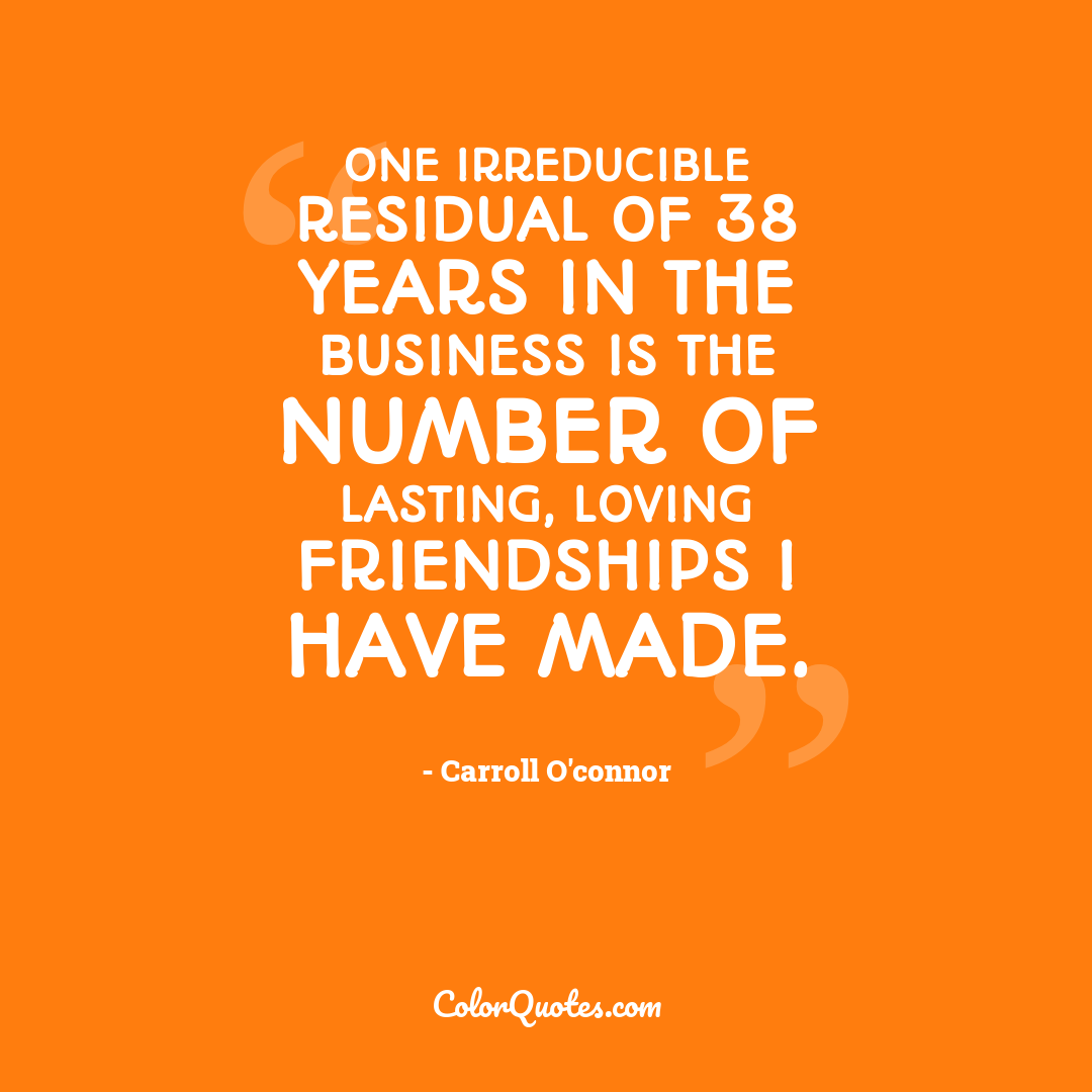 One irreducible residual of 38 years in the business is the number of lasting, loving friendships I have made.