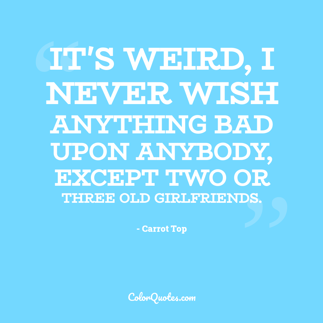 It's weird, I never wish anything bad upon anybody, except two or three old girlfriends.