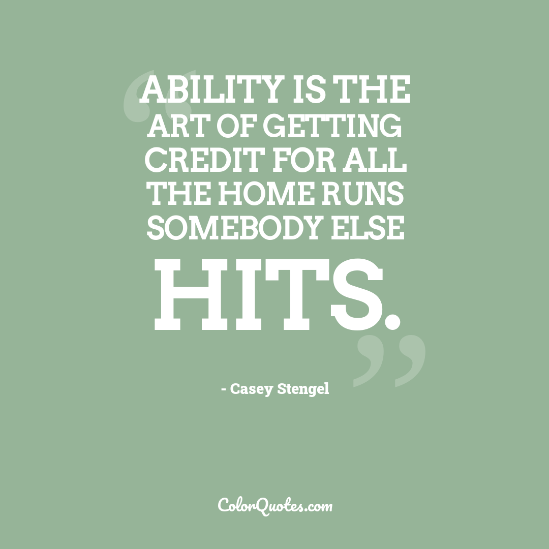 Ability is the art of getting credit for all the home runs somebody else hits.