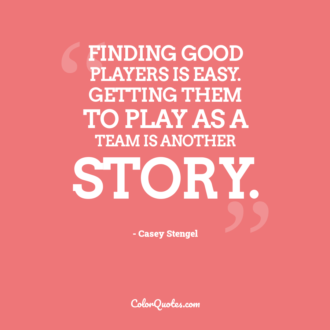 Finding good players is easy. Getting them to play as a team is another story.