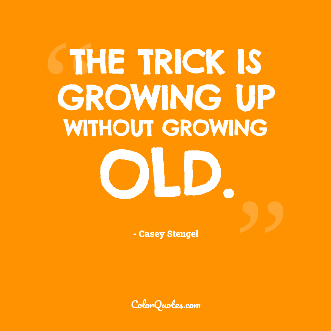 The trick is growing up without growing old.