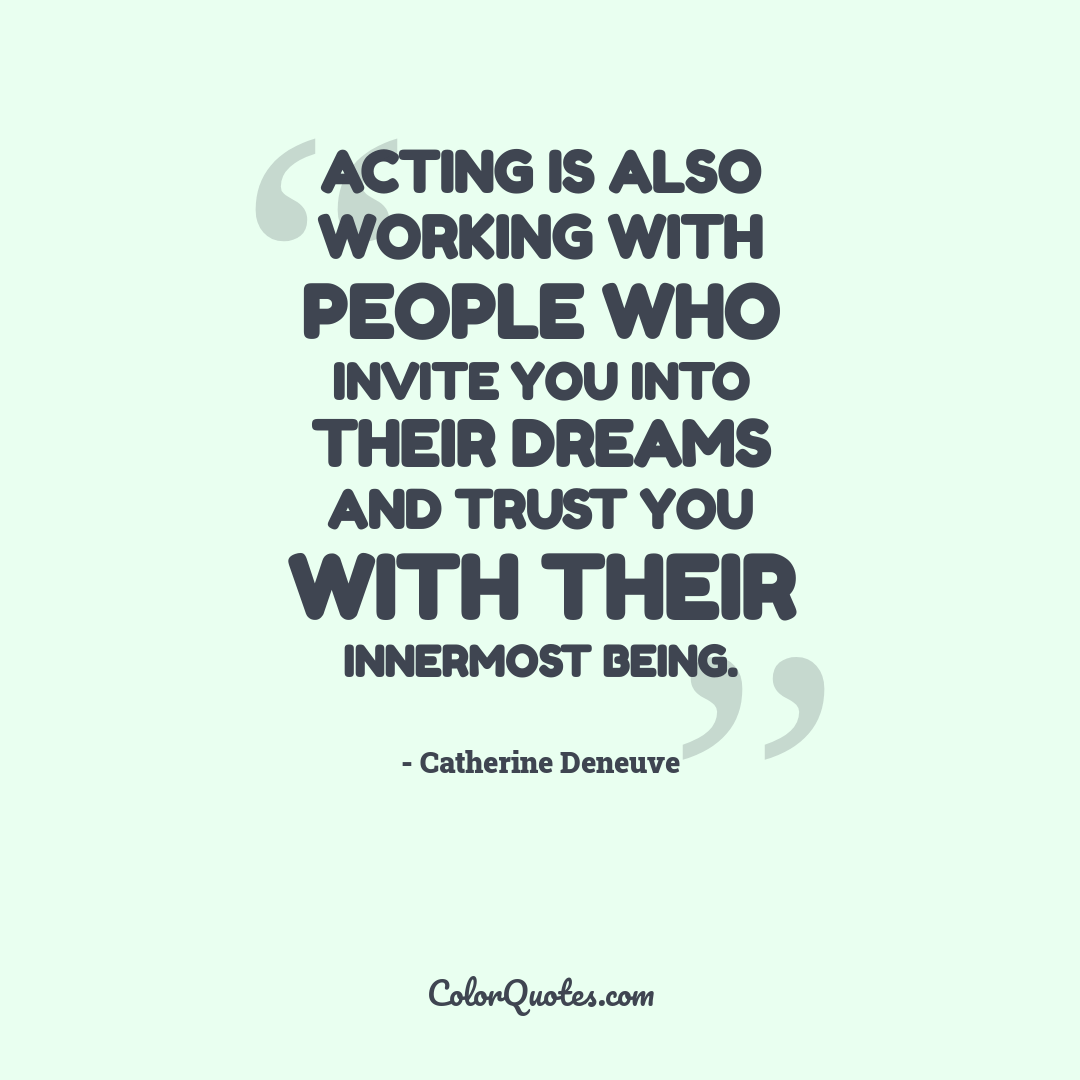 Acting is also working with people who invite you into their dreams and trust you with their innermost being.