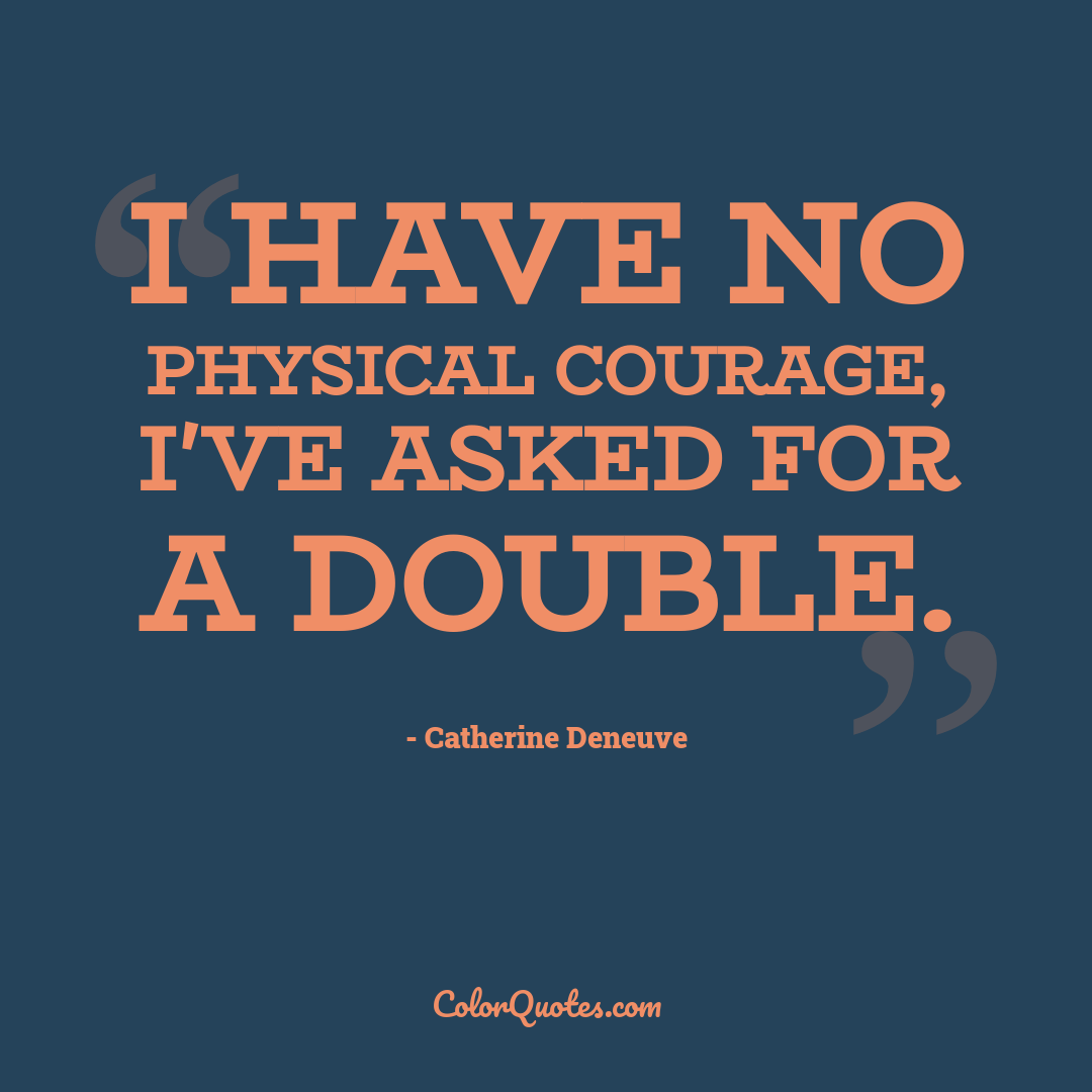 I have no physical courage, I've asked for a double.