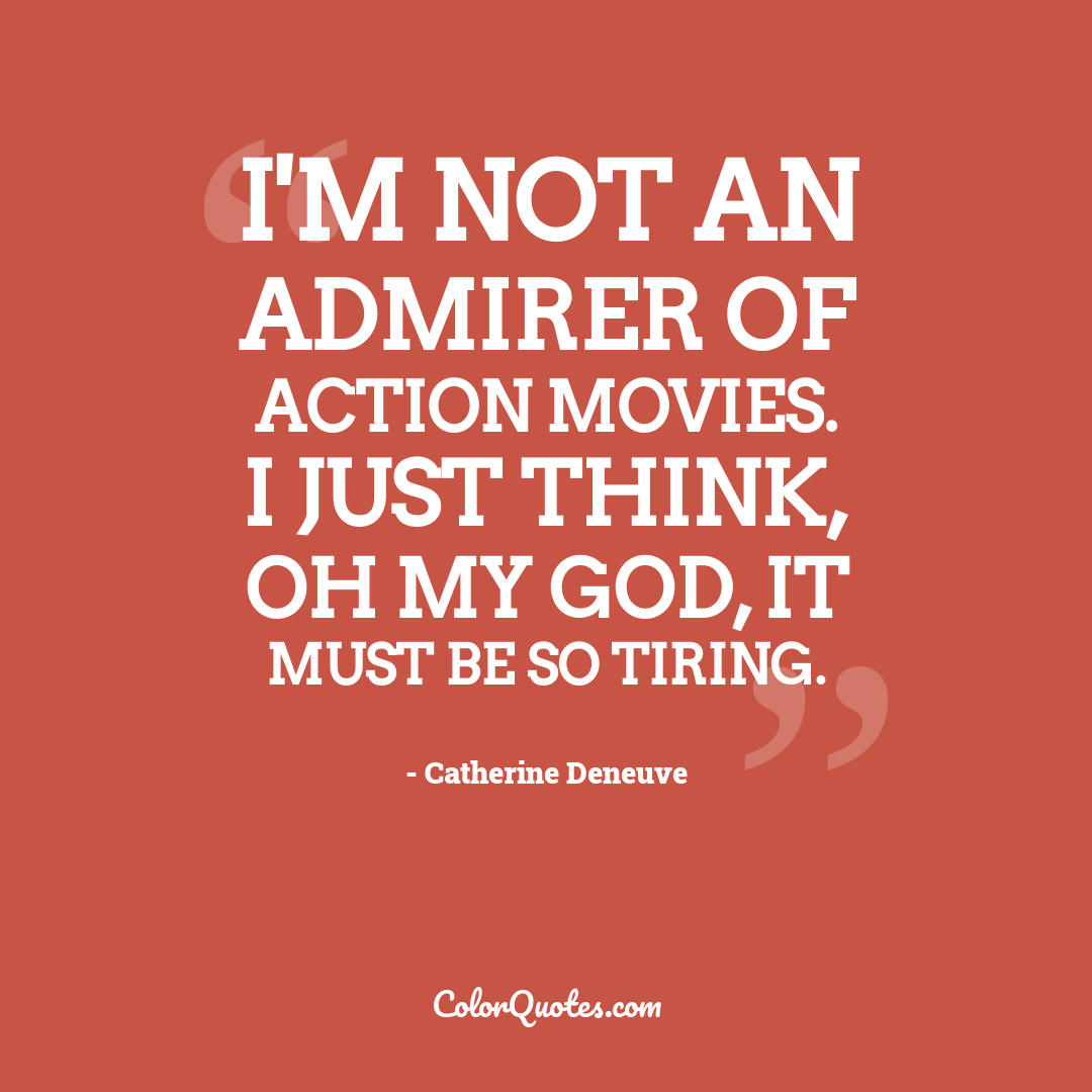 I'm not an admirer of action movies. I just think, Oh my God, it must be so tiring.