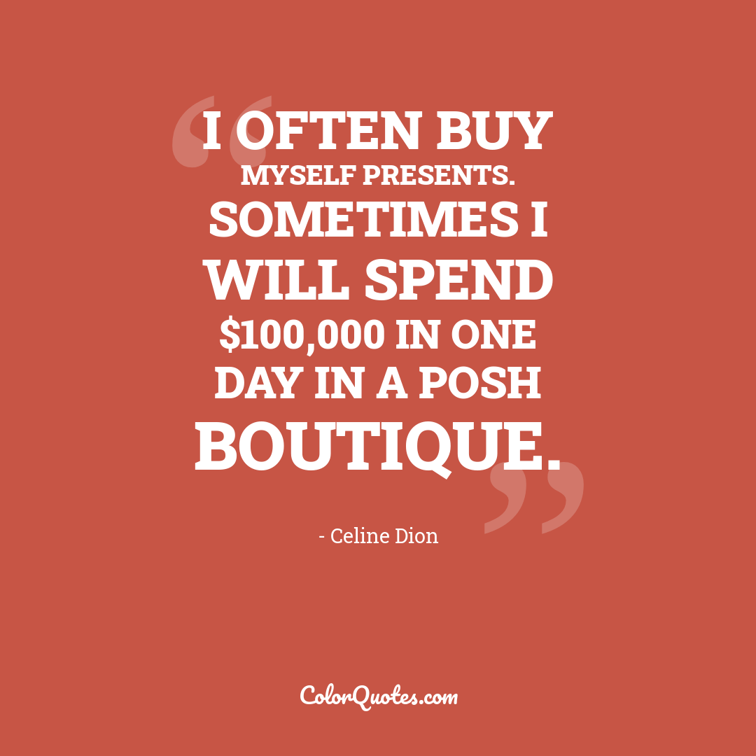 I often buy myself presents. Sometimes I will spend $100,000 in one day in a posh boutique.