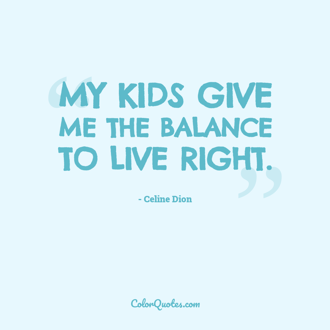 My kids give me the balance to live right.