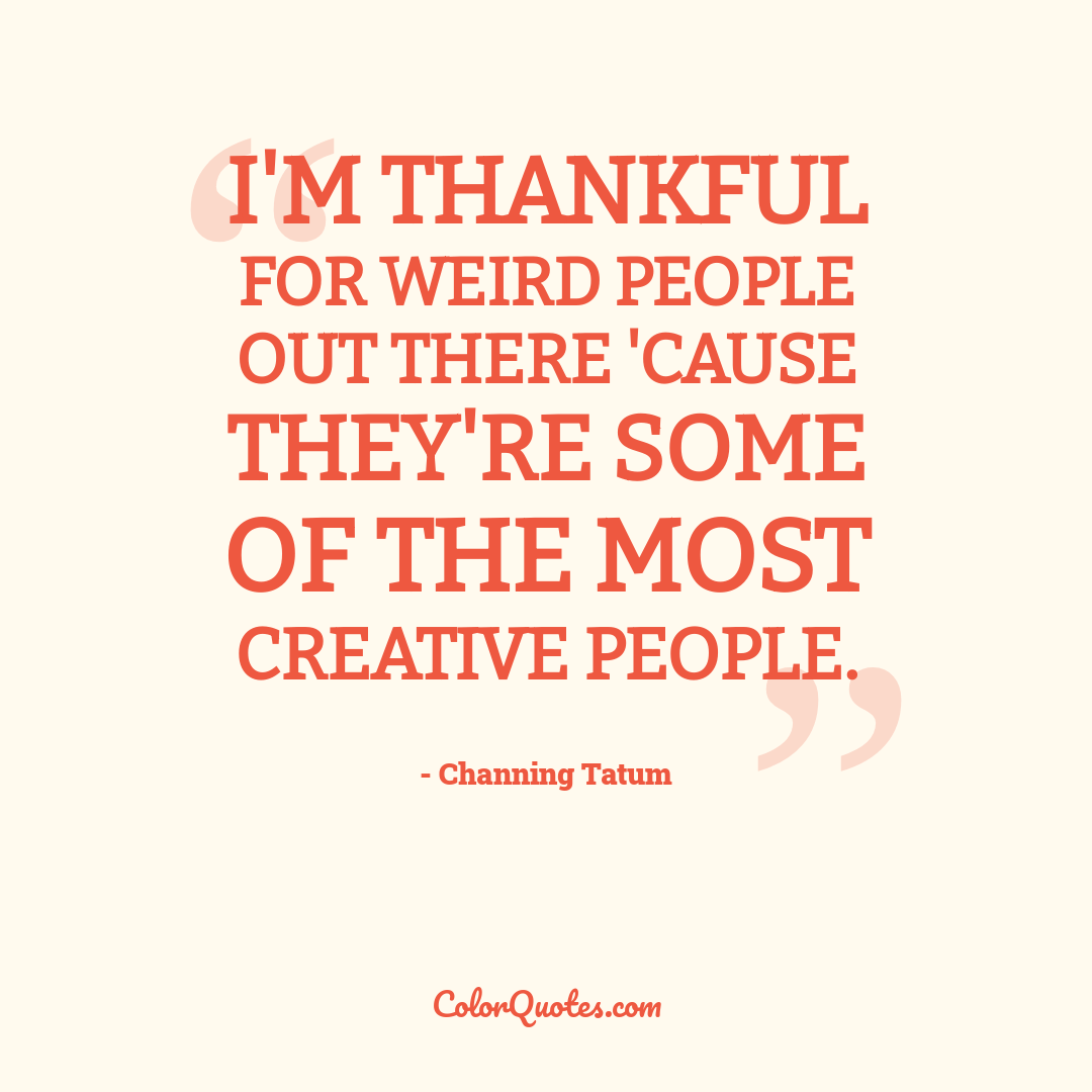 I'm thankful for weird people out there 'cause they're some of the most creative people.