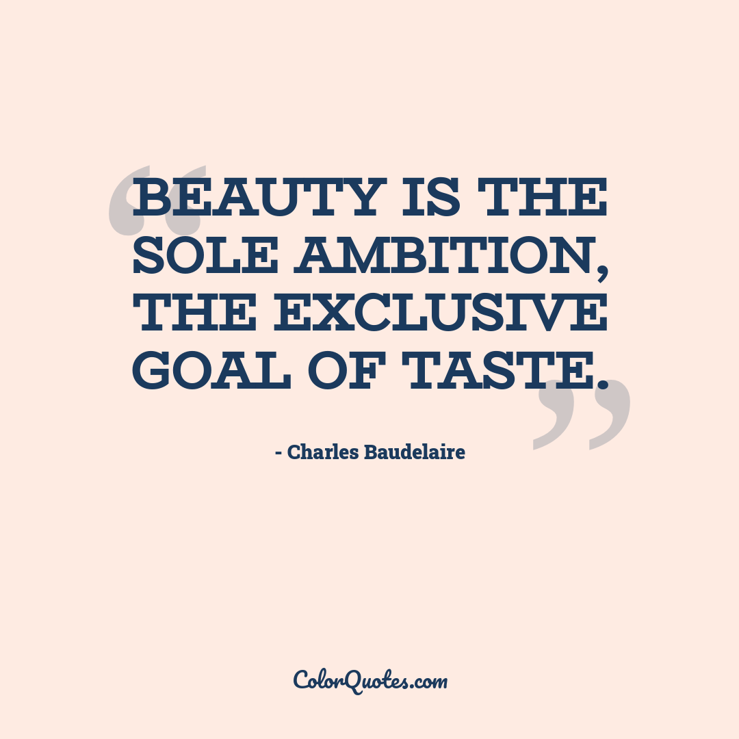 Beauty is the sole ambition, the exclusive goal of Taste.