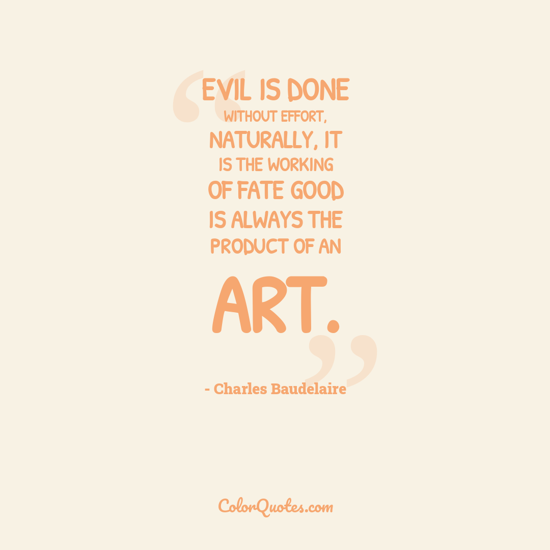 Evil is done without effort, naturally, it is the working of fate good is always the product of an art.