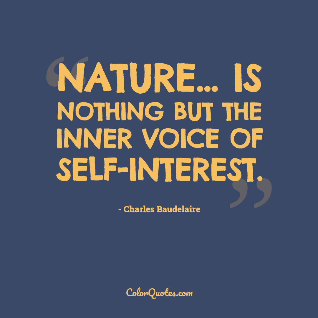 Nature... is nothing but the inner voice of self-interest. by Charles Baudelaire