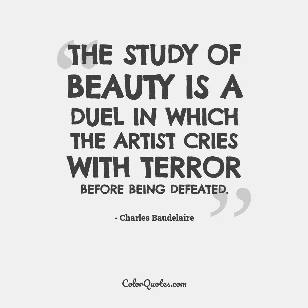 The study of beauty is a duel in which the artist cries with terror before being defeated.