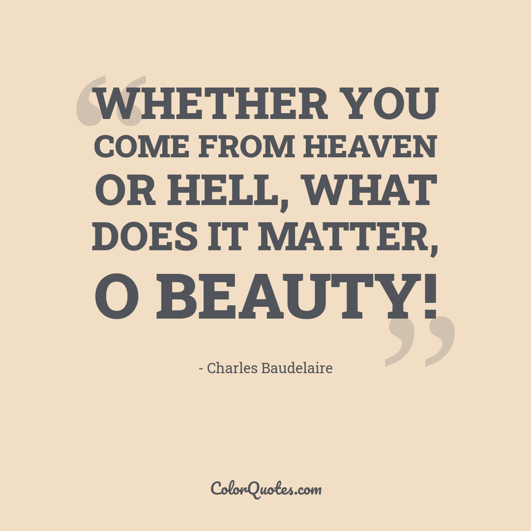 Whether you come from heaven or hell, what does it matter, O Beauty!