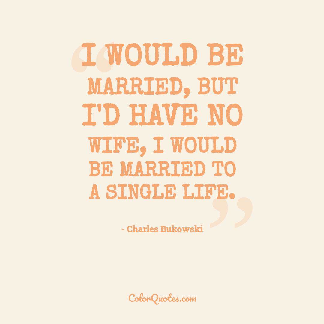 I would be married, but I'd have no wife, I would be married to a single life.