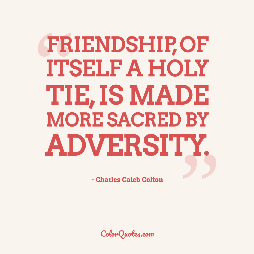 Friendship, of itself a holy tie, is made more sacred by adversity.